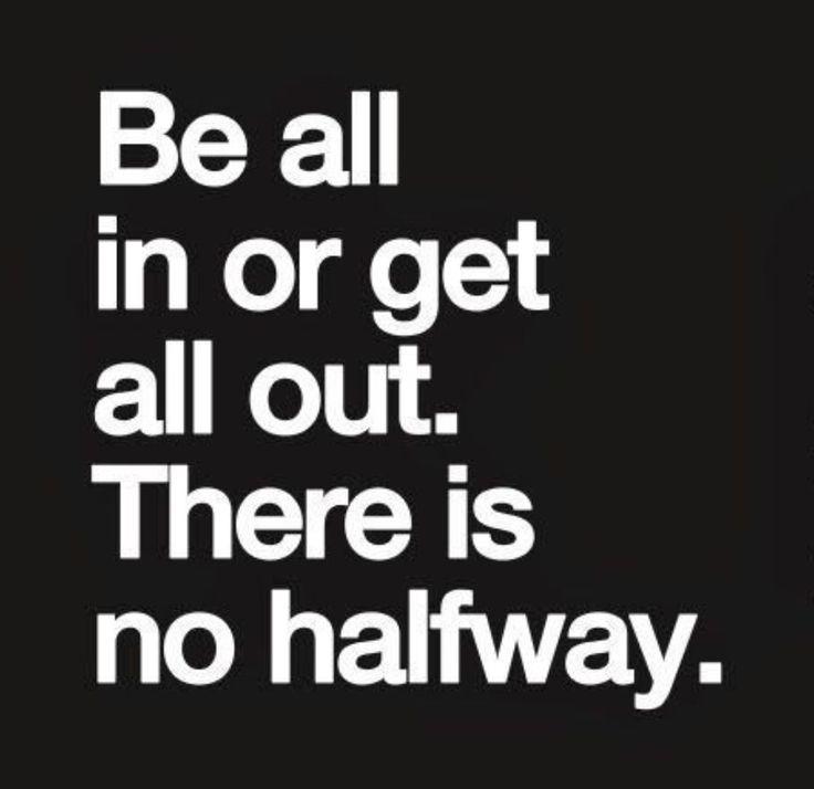 No halfway.