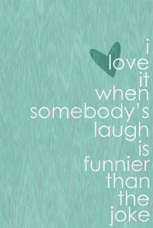 I love it when somebody's laugh is funnier than the joke.