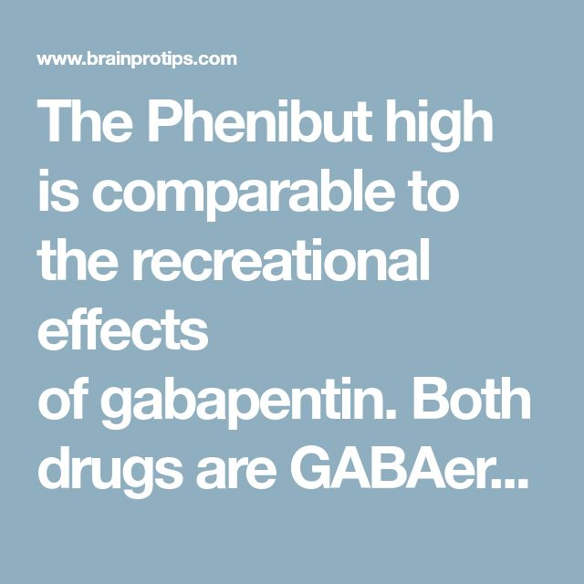 The Phenibut high is comparable to the recreational effects of gabapentin. Both drugs are GABAergic, decrease anxiety, and can cause sedation in higher doses.