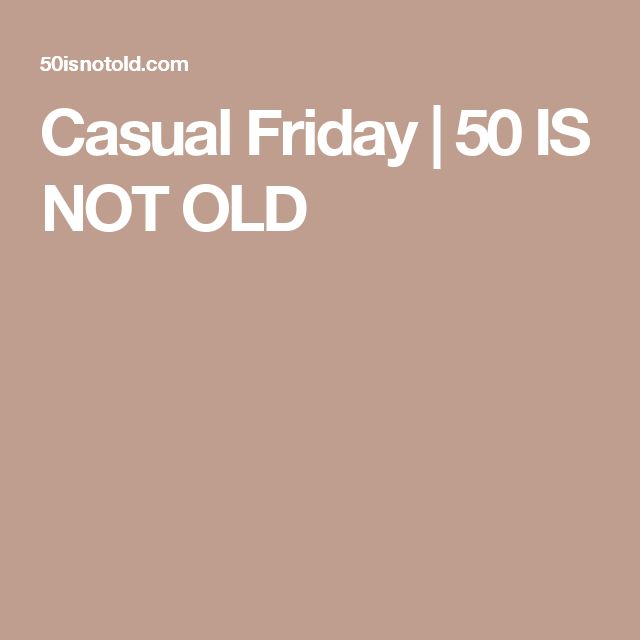 Casual Friday   50 IS NOT OLD