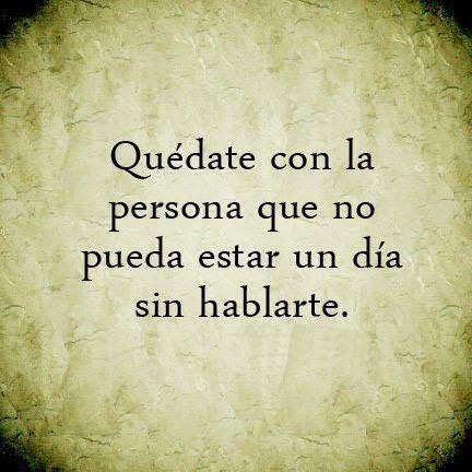 Quédate con la persona que no pueda estar un día sin hablarte.