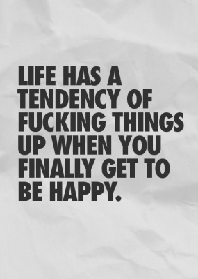 Life has a tendency of fucking things up when you finally get to be happy.
