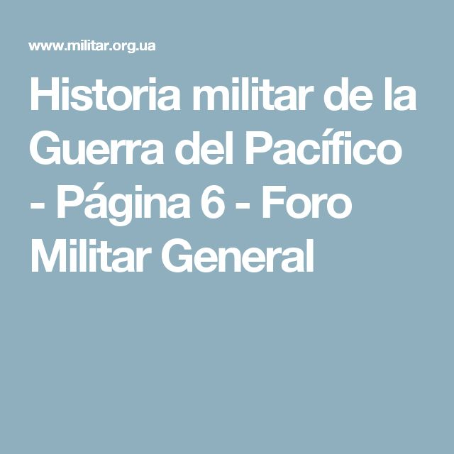 Historia militar de la Guerra del Pacífico - Página 6 - Foro Militar General