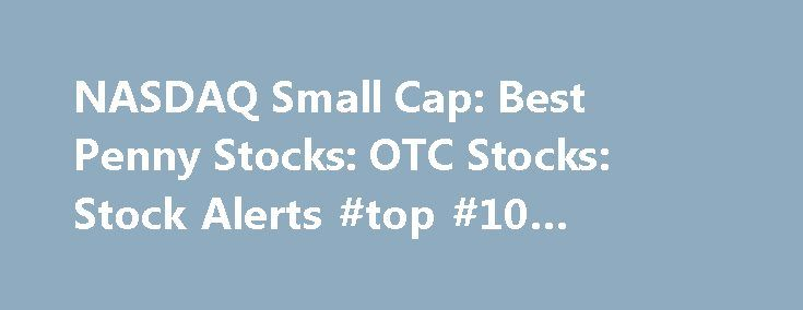 "NASDAQ Small Cap: Best Penny Stocks: OTC Stocks: Stock Alerts #top #10 #penny #stocks http://stock.remmont.com/nasdaq-small-cap-best-penny-stocks-otc-stocks-stock-alerts-top-10-penny-stocks/  medianet_width = ""300"";   medianet_height = ""600"";   medianet_c"