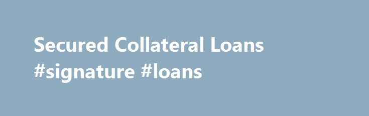 Secured Collateral Loans #signature #loans http://loan.remmont.com/secured-collateral-loans-signature-loans/  #secured loans # Secured Collateral Loans GTE has a loan for you! GTE Financial offers secured loans that can be secured by available funds you have in an existing account, or by the purchase of a specific product as collateral such as a home or car. Cash Secured Loans We have the following fixed-rate cash…The post Secured Collateral Loans #signature #loans appeared first on Loan.