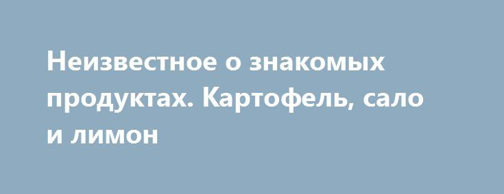 Неизвестное о знакомых продуктах. Картофель, сало и лимон http://articles.shkola-zdorovia.ru/neizvestnoe-o-znakomyh-produktah-kartofel-salo-i-limon/  Польза картофеля Неожиданную информацию опубликовали средства массовой информации, ссылаясь на результаты исследования, недавно проведенного британскими специалистами. Как оказалось обычный картофель претендует на продукт, содержащий самый богатый комплекс питательных веществ, витаминов и минералов. По своей полезности картофель превосходит…