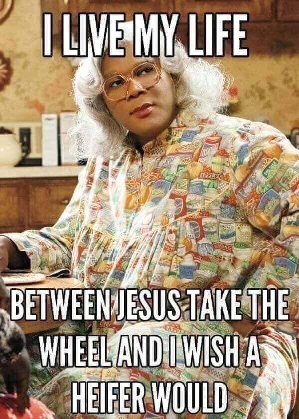 Madea I Live My Life Between Jesus Take The Wheel And I Wish A