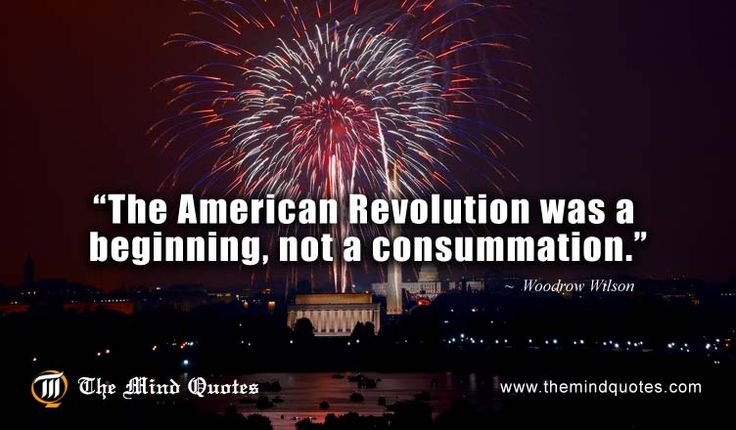 The American Revolution was a beginning, not a consummation.Woodrow Wilson Quotes on Revolution and 4th of July. #fourthofjuly
