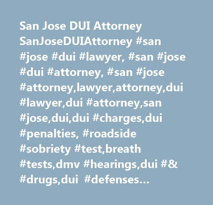 San Jose DUI Attorney SanJoseDUIAttorney #san #jose #dui #lawyer, #san #jose #dui #attorney, #san #jose #attorney,lawyer,attorney,dui #lawyer,dui #attorney,san #jose,dui,dui #charges,dui #penalties, #roadside #sobriety #test,breath #tests,dmv #hearings,dui #& #drugs,dui #defenses #sanjoseduiattorney…