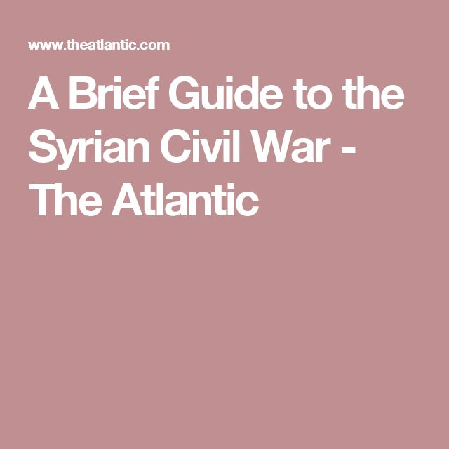 A Brief Guide to the Syrian Civil War - The Atlantic