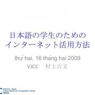 日本語の学生のための インターネット活用方法 thứ hai, 16 tháng hai 2009 VJCC  村上吉文   今日の目標 言葉の意味を簡単に調べながら、ウェブページを読んで、言葉の復習が簡単にできるようになる。  パソコンを使うスピードを早くする。 ( マウスを使わないようにする ). http://slidehot.com/resources/nonotamenointaanetto.56497/