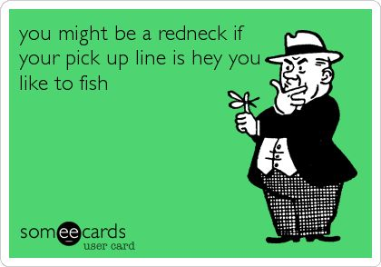 you might be a redneck if your pick up line is hey you like to fish.