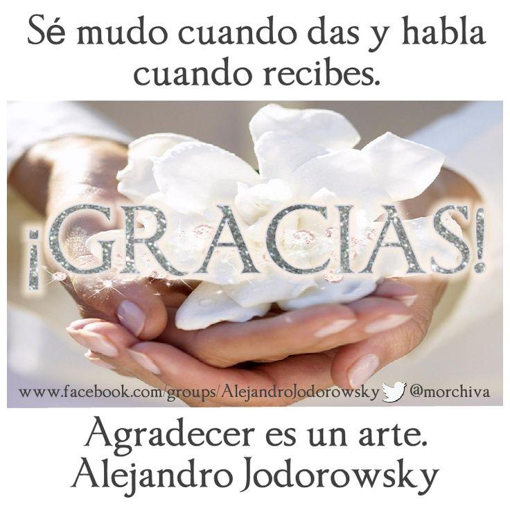 """""""Sé mudo cuando das y habla cuando recibes. Agradecer es un arte."""" -Alejandro Jodorowsky."""