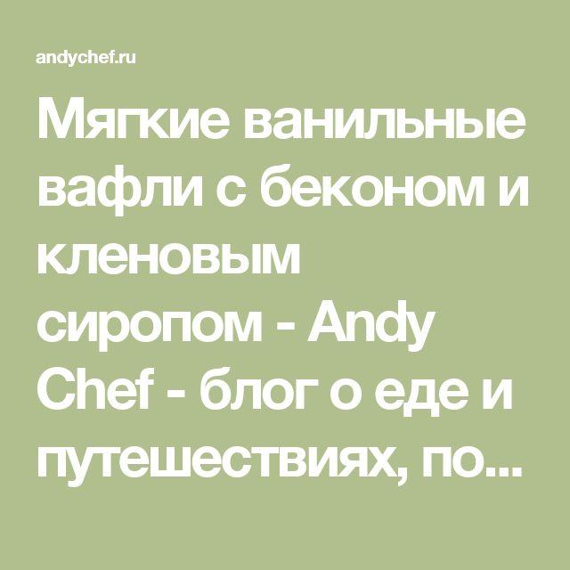 Мягкие ванильные вафли с беконом и кленовым сиропом - Andy Chef - блог о еде и путешествиях, пошаговые рецепты, интернет-магазин для кондитеров