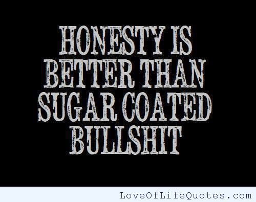 Quotes About Bettering Your Life | Honesty is better than sugar coasted bullshit - Love of Life Quotes