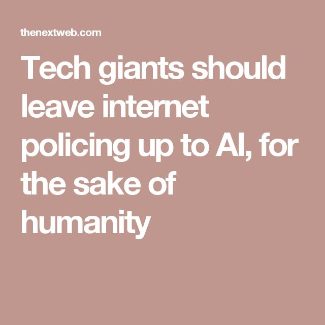 Tech giants should leave internet policing up to AI, for the sake of humanity