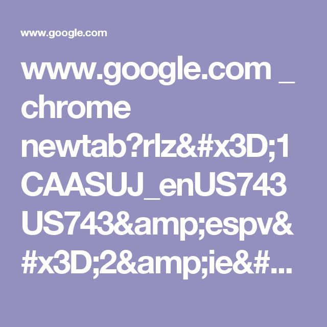 www.google.com _ chrome newtab?rlz=1CAASUJ_enUS743US743&espv=2&ie=UTF-8