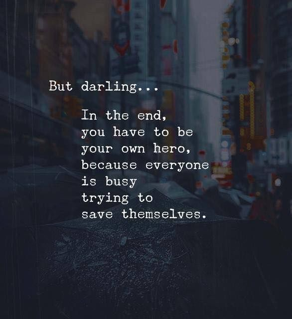 In the end, you have to be your own hero, because everyone is busy trying to save themselves