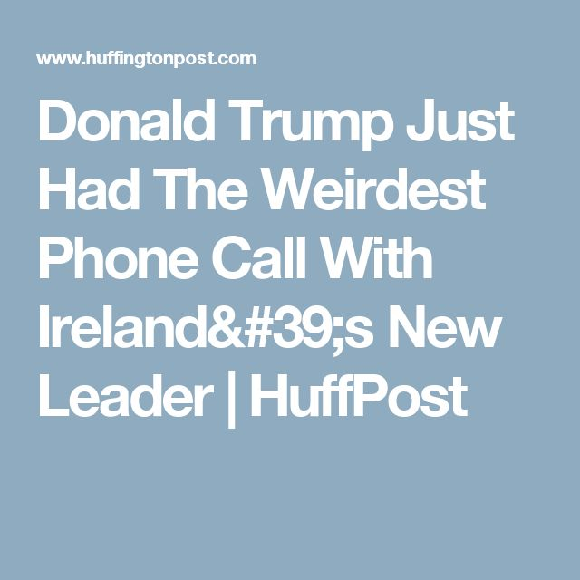 Donald Trump Just Had The Weirdest Phone Call With Ireland's New Leader | HuffPost