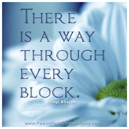 There is a way through every block. -Yogi Bhajan
