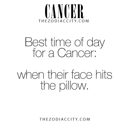 Best time of day for a Cancer Zodiac Sign ♋: when their face hits the pillow.
