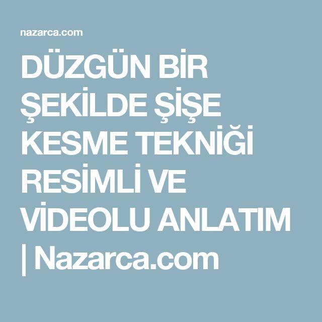 DÜZGÜN BİR ŞEKİLDE ŞİŞE KESME TEKNİĞİ RESİMLİ VE VİDEOLU ANLATIM | Nazarca.com