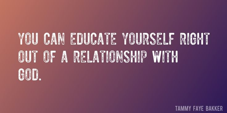Quote by Tammy Faye Bakker => You can educate yourself right out of a relationship with God.