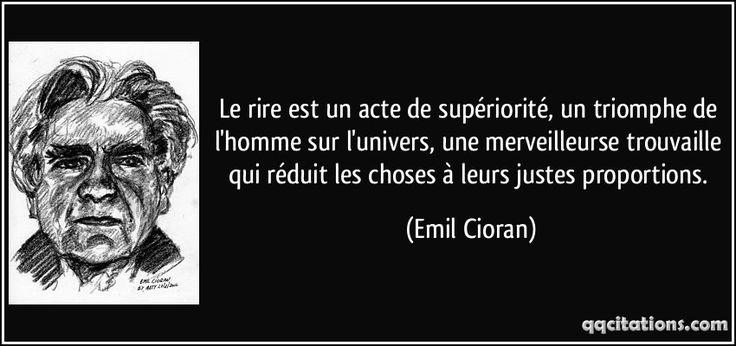 Le rire est un acte de supériorité, un triomphe de l'homme sur l'univers, une merveilleurse trouvaille qui réduit les choses à leurs justes proportions. - Emil Cioran
