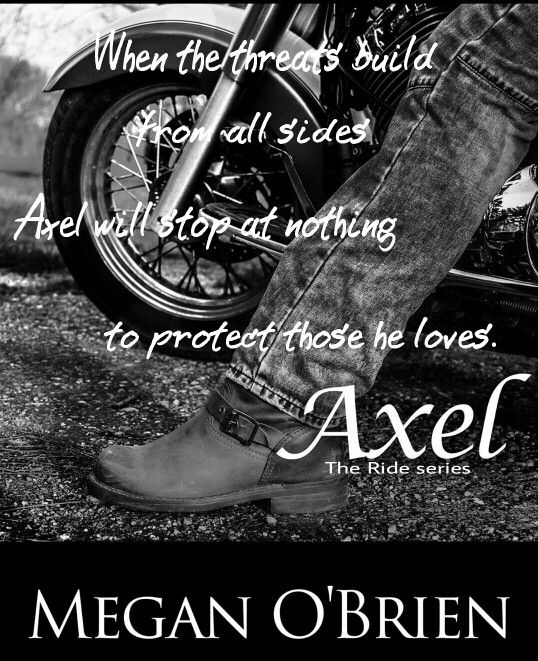 *´¨) TEASER ¸.•´¸.•*´¨) ¸.•*¨) (¸.•´ (¸.•` AXEL ¤ *.✫*¨*.¸¸.✶*¨`*  The third installment in the Ride Series.   Megan O'Brien  March 2  Blurb *.✫*¨*.¸¸.✶*¨`*  More than a year ago, Sophie disappeared without a trace. When she turns up again, she's a different woman with one big secret and Axel will stop at nothing to make her his.  Sophie was once afraid of the world. In her time away she's learned a hell of a lot except to rely onanyone other than herself.   When Axel comes careening back…