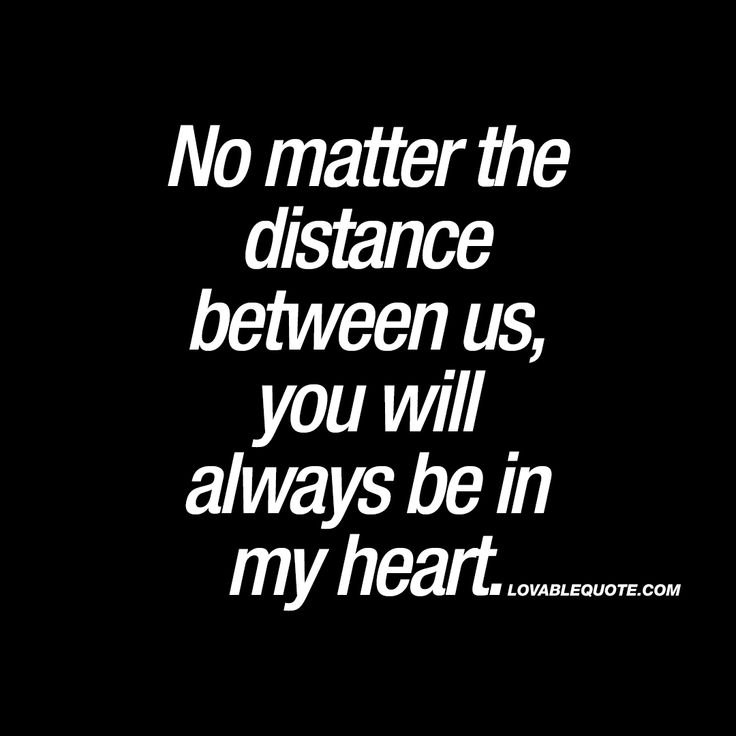 """No matter the distance between us, you will always be in my heart."""" -  True love does not go away because of the distance between two people. If anything that distance will strengthen the relationship and make it even stronger."""