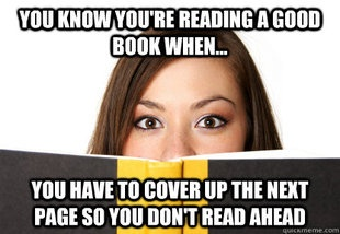 You know you're reading a good book when ... you have to cover up the next page so you don't read ahead.