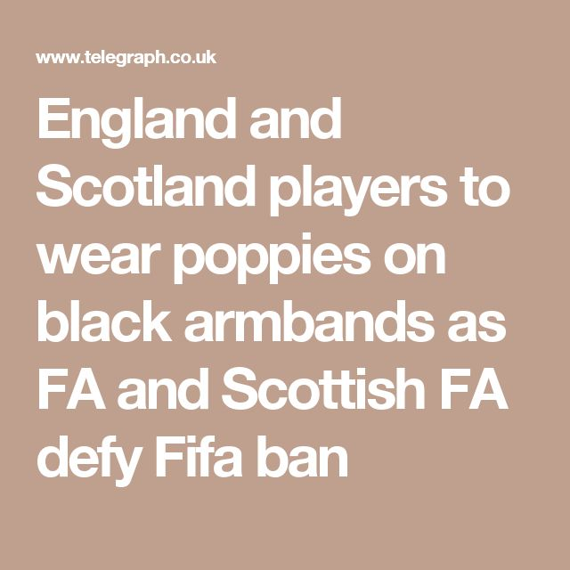 England and Scotland players to wear poppies on black armbands as FA and Scottish FA defy Fifa ban.    Some things are more important than points. Wearing a Poppy is an act of remembrance for all those who sacrificed their lives. Paula E
