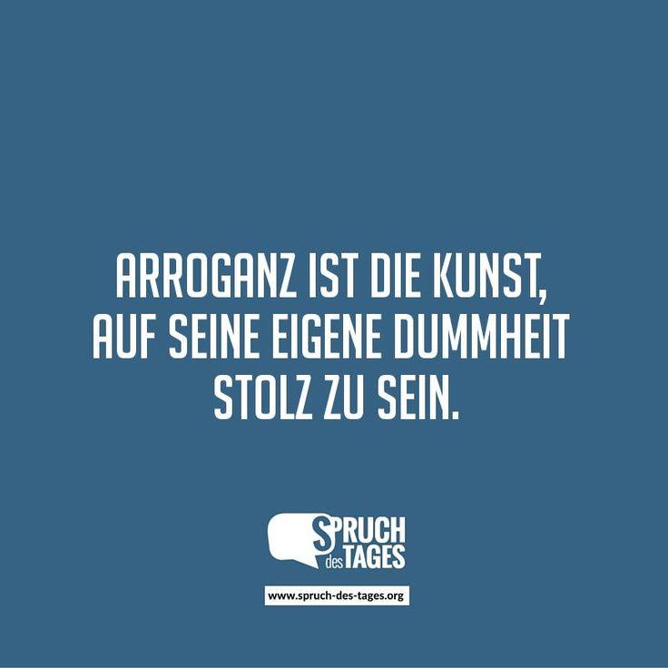 Arroganz ist die Kunst, auf seine eigene Dummheit stolz zu ...