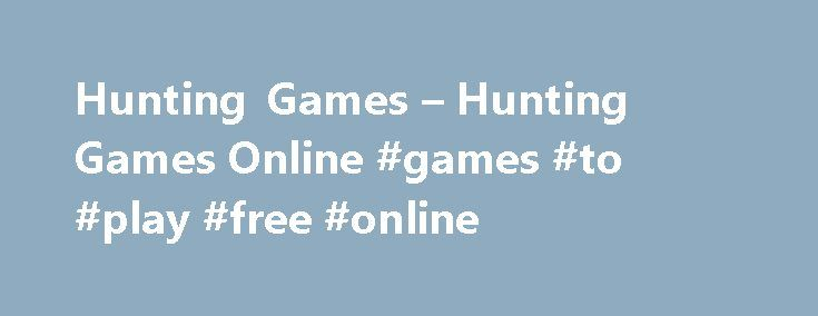 Hunting Games – Hunting Games Online #games #to #play #free #online http://game.remmont.com/hunting-games-hunting-games-online-games-to-play-free-online/  Hunting games About Hunting games It takes just a pc connected to the internet and you can enjoy the hunting season all year long! Really, now there are hundreds of hunting games on the internet, which compete in simulating those real-life hunting sessions that you love. Their variety is almost puzzling, you can pick from…
