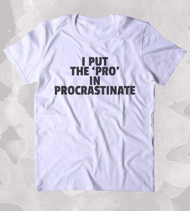 I Put The 'Pro' In Procrastinate Shirt Funny Sarcastic Procrastinator Sarcasm Clothing Tumblr T-shirt