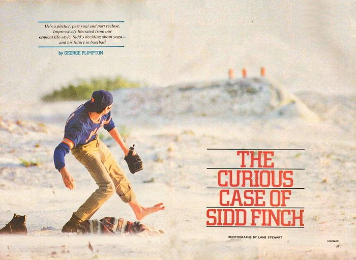 Sidd Finch In its April 1985 edition, Sports Illustrated published an article by George Plimpton that described an incredible rookie baseball player who was training at the Mets camp in St. Petersburg, Florida. The player was named Sidd Finch (Sidd being short for Siddhartha, the Indian mystic in Hermann Hesse's book