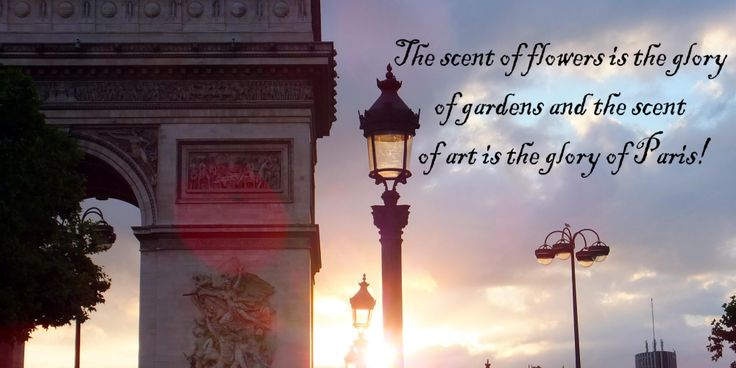 The scent of flowers is the glory of gardens and the scent of art is the glory of Paris!