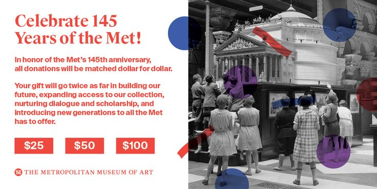Celebrate 145 Years of the Met! In honor of the Met's 145th anniversary, all donations will be matched dollar for dollar. Your gift will go twice as far in building our future, expanding access to our collection, nurturing dialogue and scholarship, and introducing new generations to all the Met has to offer. Three buttons: $25, $50, $100