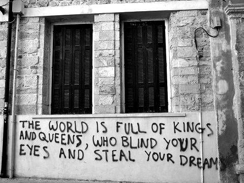 The world is full of kings and queens who blind your eyes and steal your dreams ...