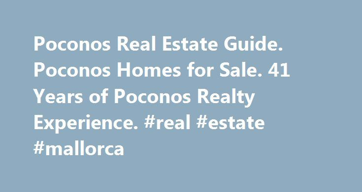 Poconos Real Estate Guide. Poconos Homes for Sale. 41 Years of Poconos Realty Experience. #real #estate #mallorca http://real-estate.remmont.com/poconos-real-estate-guide-poconos-homes-for-sale-41-years-of-poconos-realty-experience-real-estate-mallorca/  #usa real estate # Poconos Real Estate – Poconos Homes For Sale USA Realty Pocono Office Realtors specialize in helping busy people relocate to the Poconos. Find featured Homes – vacation homes. East Stroudsburg. Tannersville. Delaware Water…