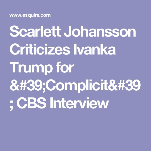 Scarlett Johansson Criticizes Ivanka Trump for 'Complicit' CBS Interview