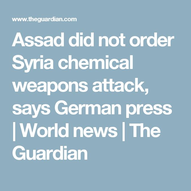 Assad did not order Syria chemical weapons attack, says German press | World news | The Guardian
