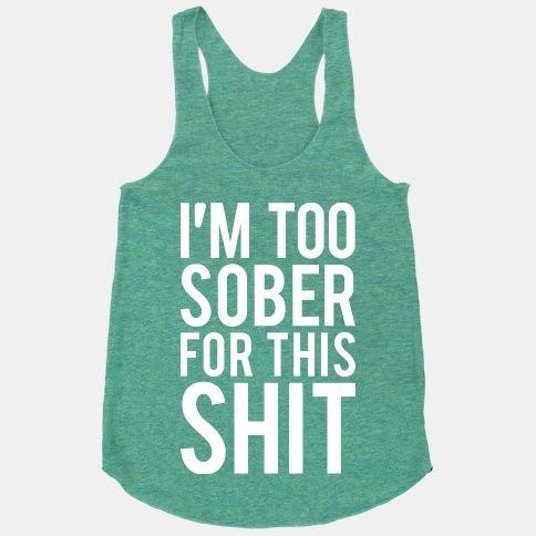 I'm Too Sober For This Shit | HUMAN | T-Shirts, Tanks, Sweatshirts and Hoodies