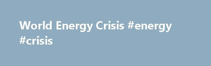 World Energy Crisis #energy #crisis http://energy.remmont.com/world-energy-crisis-energy-crisis-2/  #energy crisis # The Global Energy Crisis New at Planetforlife Mission Statement Baloney Detector Book Reviews, etc. The View From Space Visitor Counter A statement of the problem in capsule […]