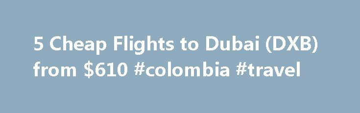 5 Cheap Flights to Dubai (DXB) from $610 #colombia #travel http://nef2.com/5-cheap-flights-to-dubai-dxb-from-610-colombia-travel/  #cheap flight ticket # Recent flights forums Cheap flights to Dubai, United Arab Emirates recently found by travelers Enter your dates once and have TripAdvisor search multiple sites to find the best prices on Dubai flights. Arriving in Dubai Dubai, in the United Arab Emirates, with its rapid growth and modern cosmopolitan character, is regarded...