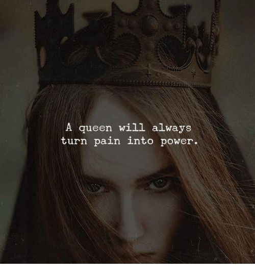 Queen, Power, and Pain: A queen will always turn pain into power.