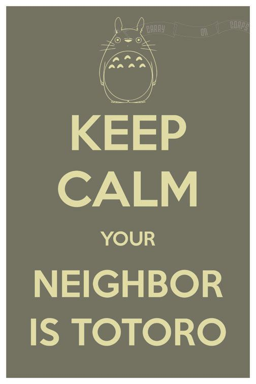 I LOVE THIS SO MUCH!!  Keep Calm Your Neighbor is Totoro (My Neighbor Totoro) 8 x 12 Keep Calm and Carry On Parody Poster. $15.60, via Etsy.