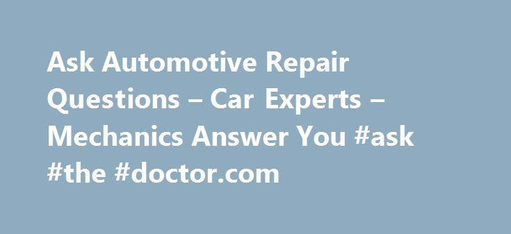 """Ask Automotive Repair Questions – Car Experts – Mechanics Answer You #ask #the #doctor.com http://questions.nef2.com/ask-automotive-repair-questions-car-experts-mechanics-answer-you-ask-the-doctor-com/  #ask a mechanic a question # Auto Parts Search What Customers Are Saying """"9 dollars, 2 hours of my time, and I drove away. Your diagnosis was right on the mark. Thank you so much."""" Phil (Marysville, CA) """"AlvinC answered a question about my Ford truck that no one else even came close to doing…"""