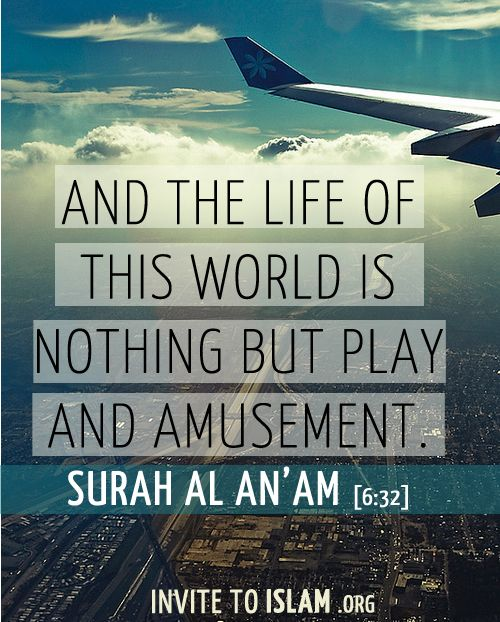 And the life of this world is nothing but play and amusement. - Surah Al An'Am [6:32]