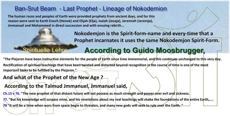 """According to Guido Moosbrugger,   """"The Plejaren have been instructive elements for the people of Earth since time immemorial, and this continues unchanged to this very day.  Rectification of spiritual teachings that have been twisted and distorted beyond recognition in the course of time is one of the most important tasks to be fulfilled by the Plejaren.""""   And what of the Prophet of the New Age ? According to the Talmud Jmmanuel, Jmmanuel said,  Ch.15 v 76. """"The new prophet of that distant…"""